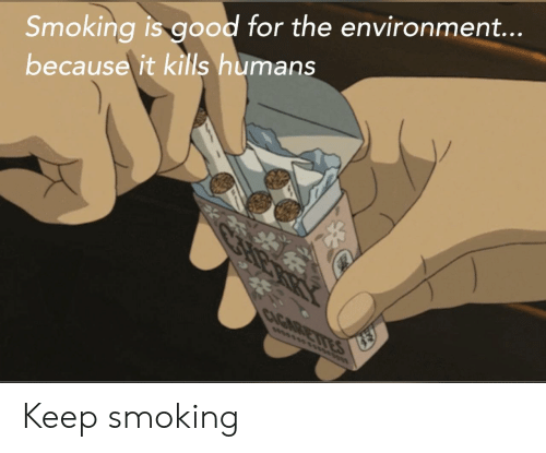 Smoking, Good, and For: Smoking is good for the environment...  because it kills humans  CAGARETIES  wwsss Keep smoking