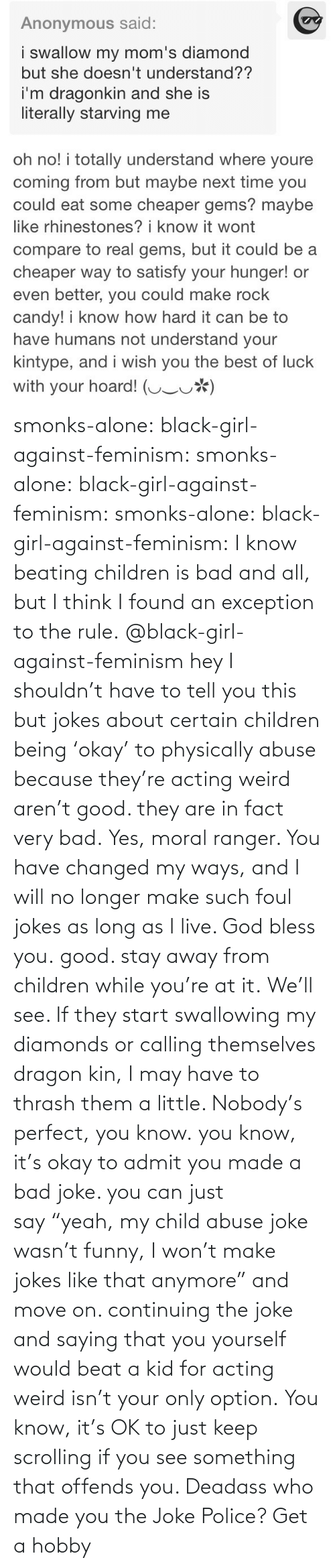 "beating: smonks-alone:  black-girl-against-feminism: smonks-alone:  black-girl-against-feminism:  smonks-alone:  black-girl-against-feminism: I know beating children is bad and all, but I think I found an exception to the rule. @black-girl-against-feminism hey I shouldn't have to tell you this but jokes about certain children being 'okay' to physically abuse because they're acting weird aren't good. they are in fact very bad.  Yes, moral ranger. You have changed my ways, and I will no longer make such foul jokes as long as I live. God bless you.  good. stay away from children while you're at it.  We'll see. If they start swallowing my diamonds or calling themselves dragon kin, I may have to thrash them a little. Nobody's perfect, you know.  you know, it's okay to admit you made a bad joke. you can just say ""yeah, my child abuse joke wasn't funny, I won't make jokes like that anymore"" and move on. continuing the joke and saying that you yourself would beat a kid for acting weird isn't your only option.   You know, it's OK to just keep scrolling if you see something that offends you. Deadass who made you the Joke Police? Get a hobby"