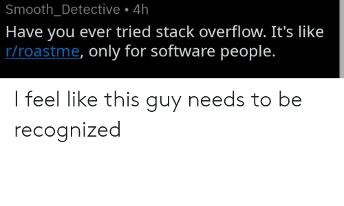 have you ever: Smooth_Detective 4h  Have you ever tried stack overflow. It's like  r/roastme, only for software people. I feel like this guy needs to be recognized