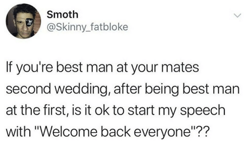 """Skinny, Best, and Wedding: Smoth  @Skinny_fatbloke  If you're best man at your mates  second wedding, after being best man  at the first, is it ok to start my speech  with """"Welcome back everyone""""??"""