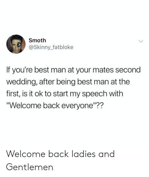 """Skinny, Best, and Wedding: Smoth  @Skinny_fatbloke  If you're best man at your mates second  wedding, after being best man at the  first, is it ok to start my speech with  Welcome back everyone""""?? Welcome back ladies and Gentlemen"""