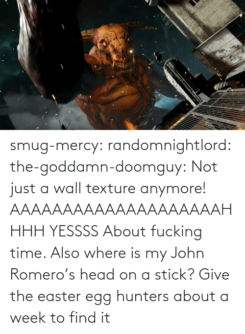 Easter: smug-mercy:  randomnightlord: the-goddamn-doomguy:  Not just a wall texture anymore!   AAAAAAAAAAAAAAAAAAAAHHHH YESSSS   About fucking time. Also where is my John Romero's head on a stick?   Give the easter egg hunters about a week to find it
