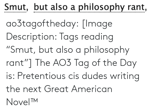 "American: Smut, but also a philosophy rant,  Smut, ao3tagoftheday:  [Image Description: Tags reading ""Smut, but also a philosophy rant""]  The AO3 Tag of the Day is: Pretentious cis dudes writing the next Great American Novel™"