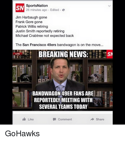 patrick willis: SN  SportsNation  Edited  26 minutes ago Jim Harbaugh gone  Frank Gore  gone  Patrick Willis retiring  Justin Smith reportedly retiring  Michael Crabtree not expected back  The San Francisco 49ers bandwagon is on the move...  BREAKING NEWS  LIVE  BANDWAGON 49ER FANS ARE  II  REPORTEDLY MEETING WITH  SEVERAL TEAMS TODAY  I Like  Comment  Share GoHawks