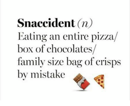 pizza box: Snaccident  n)  Eating an entire pizza  box of chocolates  family size bag of crisps  by mistake
