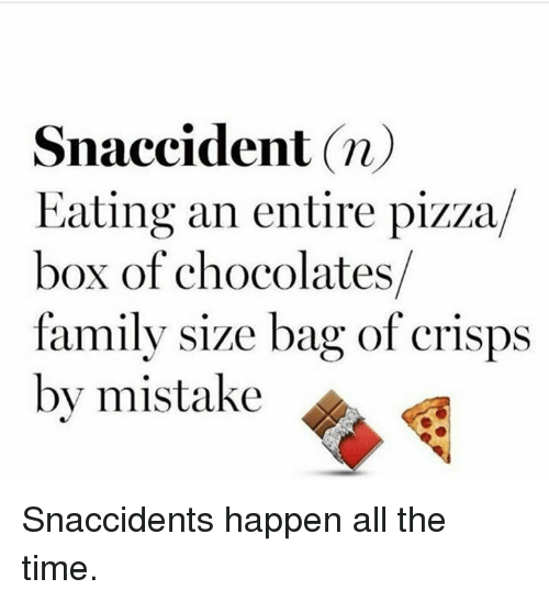 pizza box: Snaccident n)  Eating an entire pizza  box of chocolates  family size bag of crisps  by mistake Snaccidents happen all the time.
