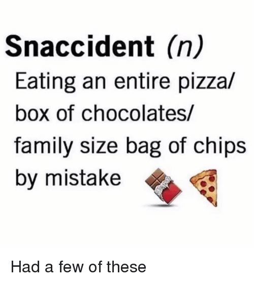 pizza box: Snaccident (n)  Eating an entire pizza/  box of chocolates/  family size bag of chips  by mistake Had a few of these