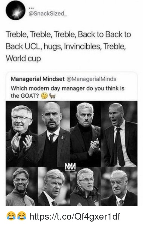 Back to Back: @SnackSized  Treble, Treble, Treble, Back to Back to  Back UCL, hugs, Invincibles, Treble,  World cup  Managerial Mindset @ManagerialMinds  Which modern day manager do you think is  the GOAT? 😂😂 https://t.co/Qf4gxer1df