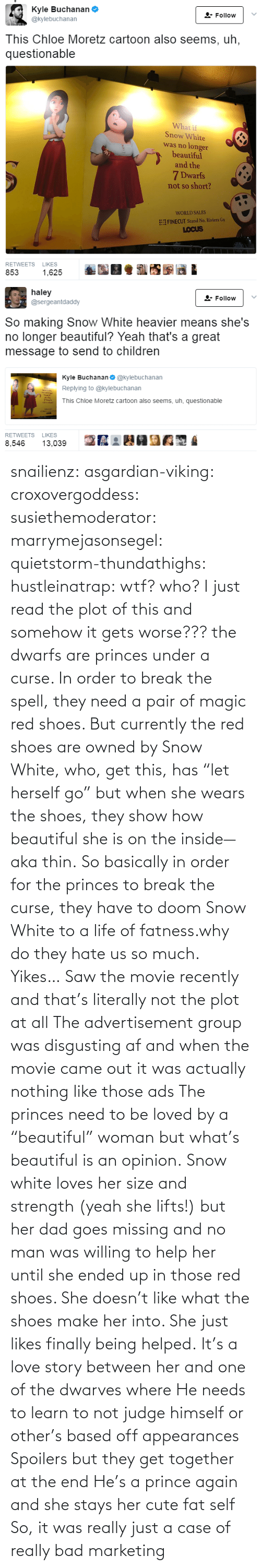 "those: snailienz: asgardian-viking:  croxovergoddess:  susiethemoderator:  marrymejasonsegel:   quietstorm-thundathighs:  hustleinatrap: wtf?  who?   I just read the plot of this and somehow it gets worse??? the dwarfs are princes under a curse. In order to break the spell, they need a pair of magic red shoes. But currently the red shoes are owned by Snow White, who, get this, has ""let herself go"" but when she wears the shoes, they show how beautiful she is on the inside—aka thin. So basically in order for the princes to break the curse, they have to doom Snow White to a life of fatness.why do they hate us so much.   Yikes…    Saw the movie recently and that's literally not the plot at all The advertisement group was disgusting af and when the movie came out it was actually nothing like those ads The princes need to be loved by a ""beautiful"" woman but what's beautiful is an opinion. Snow white loves her size and strength (yeah she lifts!) but her dad goes missing and no man was willing to help her until she ended up in those red shoes. She doesn't like what the shoes make her into. She just likes finally being helped. It's a love story between her and one of the dwarves where He needs to learn to not judge himself or other's based off appearances  Spoilers but they get together at the end He's a prince again and she stays her cute fat self  So, it was really just a case of really bad marketing"
