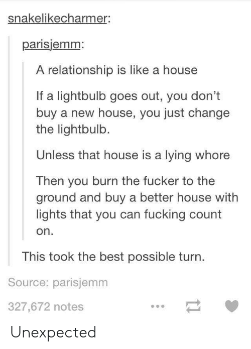 Fucking, Best, and House: snakelikecharmer:  parisjemm:  A relationship is like a house  If a lightbulb goes out, you don't  buy a new house, you just change  the lightbulb.  Unless that house is a lying whore  Then you burn the fucker to the  ground and buy a better house with  lights that you can fucking count  on  This took the best possible turn  Source: parisjemm  327,672 notes Unexpected