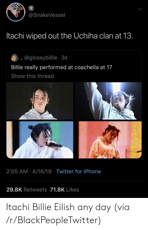 any day: @SnakeVessel  Itachi wiped out the Uchiha clan at 13.  @glossybillie-3d  Billie really performed at coachella at 17  Show this thread  2:05 AM 4/16/19 Twitter for iPhone  29.8K Retweets 71.8K Likes Itachi  Billie Eilish any day (via /r/BlackPeopleTwitter)