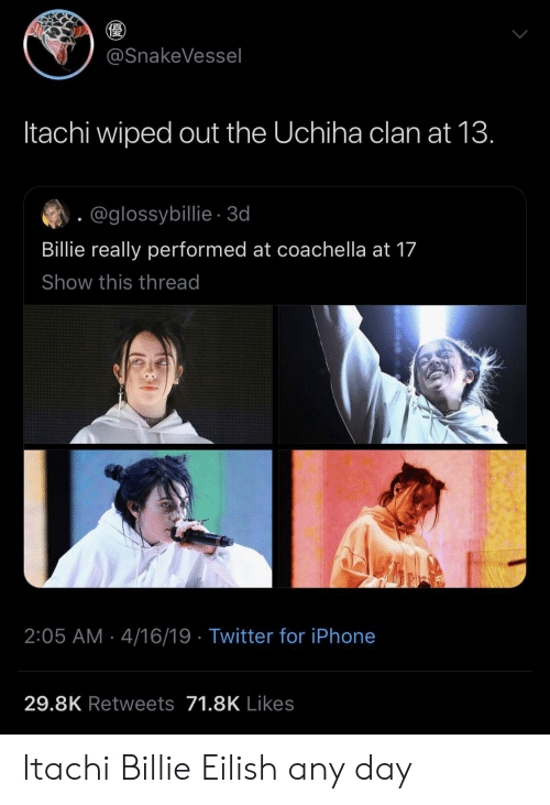 any day: @SnakeVessel  Itachi wiped out the Uchiha clan at 13.  @glossybillie-3d  Billie really performed at coachella at 17  Show this thread  2:05 AM 4/16/19 Twitter for iPhone  29.8K Retweets 71.8K Likes Itachi  Billie Eilish any day