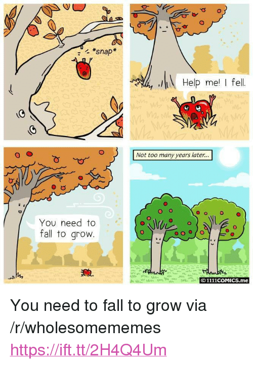 """Many Years Later: *snap  Help me I fel  Not too many years later...  O o  O  You need to  fall to grovw  O1111coMICS.me <p>You need to fall to grow via /r/wholesomememes <a href=""""https://ift.tt/2H4Q4Um"""">https://ift.tt/2H4Q4Um</a></p>"""