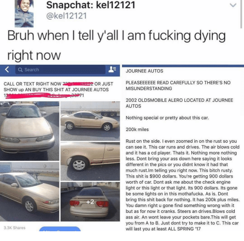 Ass, Bitch, and Bruh: Snapchat: kel12121  @kel12121  Bruh when I tell y'all l am fucking dying  right now  Q Search  JOURNEE AUTOS  CALL OR TEXT RIGHT NOWOR JUST  SHOW up AN BUY THIS SHIT AT JOURNEE AUTOS  13  PLEASEEEEEE READ CAREFULLY SO THERE'S NO  MISUNDERSTANDING  71  2002 OLDSMOBILE ALERO LOCATED AT JOURNEE  AUTOS  Nothing special or pretty about this car.  200k miles  Rust on the side. I even zoomed in on the rust so you  can see it. This car runs and drives. The air blows cold  and it has a cd player. Thats it. Nothing more nothing  less. Dont bring your ass down here saying it looks  different in the pics or you didnt know it had that  much rust.lm telling you right now. This bitch rusty  This shit is $900 dollars. You're getting 900 dollars  worth of car. Dont ask me about the check engine  light or this light or that light. Its 900 dollars. Its gone  be some lights on in this mothafucka. As is. Dont  bring this shit back for nothing. It has 200k plus miles.  You damn right u gone find something wrong with it  but as for now it cranks. Steers an drives.Blows cold  ass air. An wont leave your pockets bare.This will get  you from A to B. Just dont try to make it to C. This car  will last you at least ALL SPRING 17  3.3K Shares