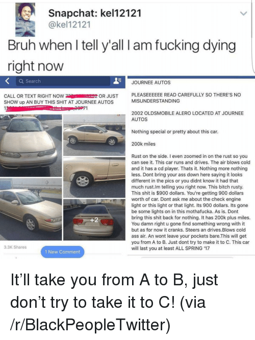 Ass, Bitch, and Blackpeopletwitter: Snapchat: kel12121  @kel12121  Bruh when l tell y'all I am fucking dying  right now  Q Searclh  JOURNEE AUTOS  CALL OR TEXT RIGHT NOW OR JUST  SHOW up AN BUY THIS SHIT AT JOURNEE AUTOS  13  PLEASEEEEEE READ CAREFULLY SO THERE'S NO  MISUNDERSTANDING  71  2002 OLDSMOBILE ALERO LOCATED AT JOURNEE  AUTOS  Nothing special or pretty about this car.  200k miles  Rust on the side. I even zoomed in on the rust so you  can see it. This car runs and drives. The air blows cold  and it has a cd player. Thats it. Nothing more nothing  less. Dont bring your ass down here saying it looks  different in the pics or you didnt know it had that  much rust.lm telling you right now. This bitch rusty.  This shit is $900 dollars. You're getting 900 dollars  worth of car. Dont ask me about the check engine  light or this light or that light. Its 900 dollars. Its gone  be some lights on in this mothafucka. As is. Dont  bring this shit back for nothing. It has 200k plus miles.  You damn right u gone find something wrong with it  but as for now it cranks. Steers an drives.Blows cold  ass air. An wont leave your pockets bare.This will get  you from A to B. Just dont try to make it to C. This car  will last you at least ALL SPRING '17  1  3.3K Shares  1 New Comment <p>It&rsquo;ll take you from A to B, just don&rsquo;t try to take it to C! (via /r/BlackPeopleTwitter)</p>