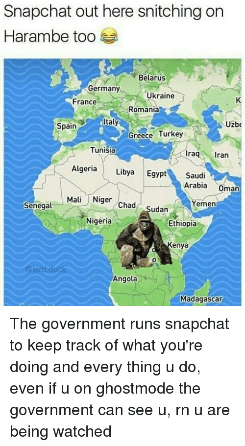 niger: Snapchat out here snitching on  Harambe too  Belarus  Germany  Ukraine  France  Romania  taly  Uzbe  Spain  Greece Turkey  Tunisia  raq ran  Algeria Libya Egypt Saudi  Arabia Oman  Mali Niger Chad Sudan  Yemen  Senegal  Nigeria  Ethiopia  Kenya  0  @lord.duck  Angola  Madagascar The government runs snapchat to keep track of what you're doing and every thing u do, even if u on ghostmode the government can see u, rn u are being watched