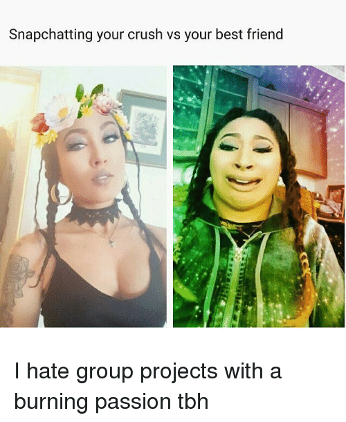hate group: Snapchatting your crush vs your best friend I hate group projects with a burning passion tbh