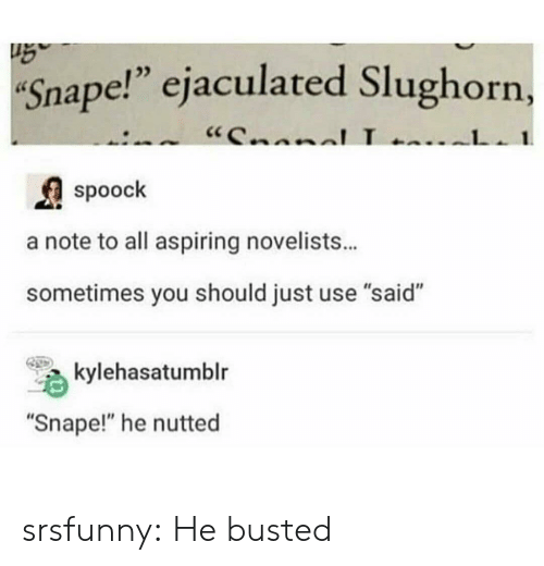 """Tumblr, Blog, and Net: Snape!"""" ejaculated Slughorn,  """"CnnnlL  1  spoock  a note to all aspiring novelists...  sometimes you should just use """"said""""  kylehasatumblr  """"Snape!"""" he nutted srsfunny:  He busted"""