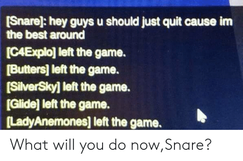 butters: [Snare]: hey guys u should just quit cause im  the best around  ICAExplo] left the game.  [Butters] left the game.  [SilverSky] left the game.  [Glide] left the game.  LadyAnemones] left the game. What will you do now,Snare?