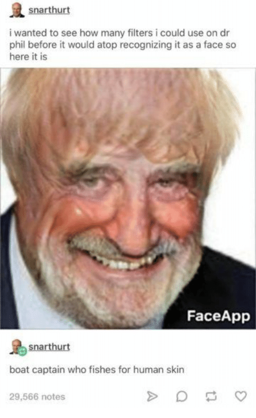 Filters: snarthurt  i wanted to see how many filters i could use on dr  phil before it would atop recognizing it as a face so  here it is  FaceApp  snarthurt  boat captain who fishes for human skin  29,566 notes