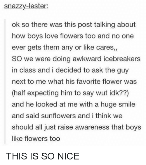 Love, Awkward, and Flower: snazzy-lester  ok so there was this post talking about  how boys love flowers too and no one  ever gets them any or like cares,,  SO we were doing awkward icebreakers  in class and i decided to ask the guy  next to me what his favorite flower was  (half expecting him to say wut idk??)  and he looked at me with a huge smile  and said sunflowers and i think we  should all just raise awareness that boys  like flowers too THIS IS SO NICE