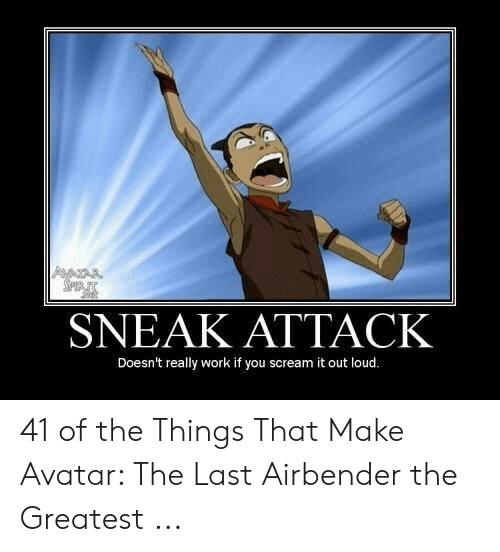Avatar The Last Airbender Memes: SNEAK ATTACK  Doesn't really work if you scream it out loud. 41 of the Things That Make Avatar: The Last Airbender the Greatest ...