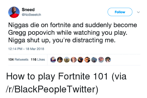 popovich: Sneed  @NoBeeetch  Follow  Niggas die on fortnite and suddenly become  Gregg popovich while watching you play.  Nigga shut up, you're distracting me.  12:14 PM-18 Mar 2018  104 Retweets 116 Likes <p>How to play Fortnite 101 (via /r/BlackPeopleTwitter)</p>