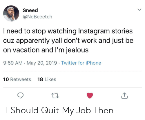 Apparently, Instagram, and Iphone: Sneed  @NoBeeetch  l need to stop watching Instagram stories  cuz apparently yall don't work and just be  on vacation and l'm jealous  9:59 AM -May 20, 2019 Twitter for iPhone  10 Retweets  18 Likes  10 I Should Quit My Job Then