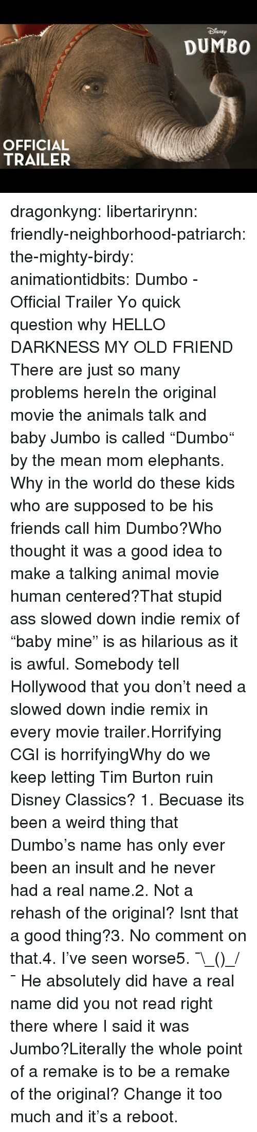"no comment: SNEp  DUMBO  OFFICIAL  TRAILER dragonkyng:  libertarirynn:  friendly-neighborhood-patriarch: the-mighty-birdy:   animationtidbits:  Dumbo - Official Trailer  Yo quick question why   HELLO DARKNESS MY OLD FRIEND  There are just so many problems hereIn the original movie the animals talk and baby Jumbo is called ""Dumbo"" by the mean mom elephants. Why in the world do these kids who are supposed to be his friends call him Dumbo?Who thought it was a good idea to make a talking animal movie human centered?That stupid ass slowed down indie remix of ""baby mine"" is as hilarious as it is awful. Somebody tell Hollywood that you don't need a slowed down indie remix in every movie trailer.Horrifying CGI is horrifyingWhy do we keep letting Tim Burton ruin Disney Classics?  1. Becuase its been a weird thing that Dumbo's name has only ever been an insult and he never had a real name.2. Not a rehash of the original? Isnt that a good thing?3. No comment on that.4. I've seen worse5. ¯\_(ツ)_/¯  He absolutely did have a real name did you not read right there where I said it was Jumbo?Literally the whole point of a remake is to be a remake of the original? Change it too much and it's a reboot."