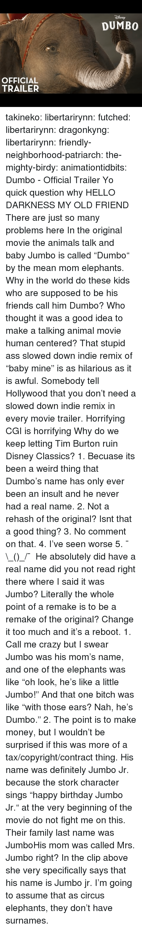 "no comment: SNEp  DUMBO  OFFICIAL  TRAILER takineko:  libertarirynn: futched:   libertarirynn:   dragonkyng:   libertarirynn:   friendly-neighborhood-patriarch:  the-mighty-birdy:   animationtidbits:  Dumbo - Official Trailer  Yo quick question why   HELLO DARKNESS MY OLD FRIEND   There are just so many problems here In the original movie the animals talk and baby Jumbo is called ""Dumbo"" by the mean mom elephants. Why in the world do these kids who are supposed to be his friends call him Dumbo? Who thought it was a good idea to make a talking animal movie human centered? That stupid ass slowed down indie remix of ""baby mine"" is as hilarious as it is awful. Somebody tell Hollywood that you don't need a slowed down indie remix in every movie trailer. Horrifying CGI is horrifying Why do we keep letting Tim Burton ruin Disney Classics?   1. Becuase its been a weird thing that Dumbo's name has only ever been an insult and he never had a real name. 2. Not a rehash of the original? Isnt that a good thing? 3. No comment on that. 4. I've seen worse 5. ¯\_(ツ)_/¯   He absolutely did have a real name did you not read right there where I said it was Jumbo? Literally the whole point of a remake is to be a remake of the original? Change it too much and it's a reboot.   1. Call me crazy but I swear Jumbo was his mom's name, and one of the elephants was like ""oh look, he's like a little Jumbo!"" And that one bitch was like ""with those ears? Nah, he's Dumbo."" 2. The point is to make money, but I wouldn't be surprised if this was more of a tax/copyright/contract thing.   His name was definitely Jumbo Jr. because the stork character sings ""happy birthday Jumbo Jr."" at the very beginning of the movie do not fight me on this.  Their family last name was JumboHis mom was called Mrs. Jumbo right?  In the clip above she very specifically says that his name is Jumbo jr. I'm going to assume that as circus elephants, they don't have surnames."