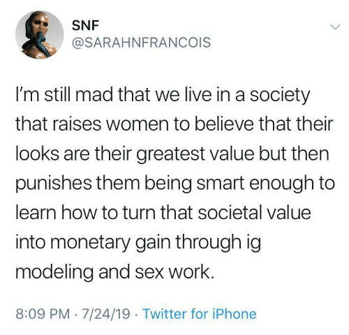 gain: SNF  @SARAHNFRANCOIS  I'm still mad that we live in a society  that raises women to believe that their  looks are their greatest value but then  punishes them being smart enough to  learn how to turn that societal value  into monetary gain through ig  modeling and sex work.  8:09 PM 7/24/19 Twitter for iPhone