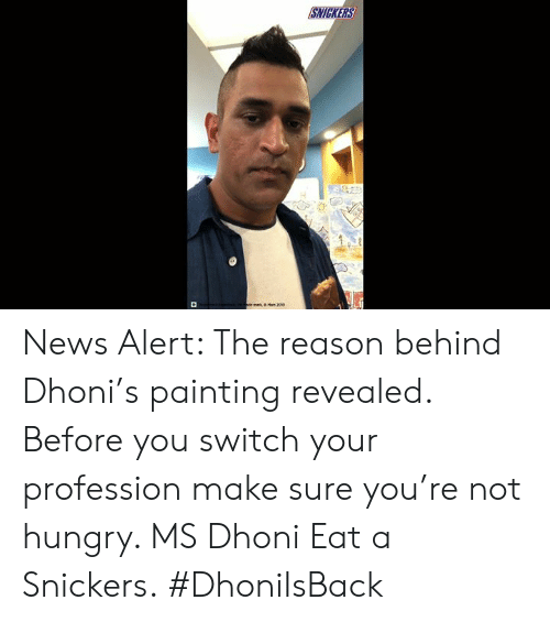 snickers: SNICKERS  or ma  Man 2004 News Alert: The reason behind Dhoni's painting revealed. Before you switch your profession make sure you're not hungry. MS Dhoni Eat a Snickers. #DhoniIsBack