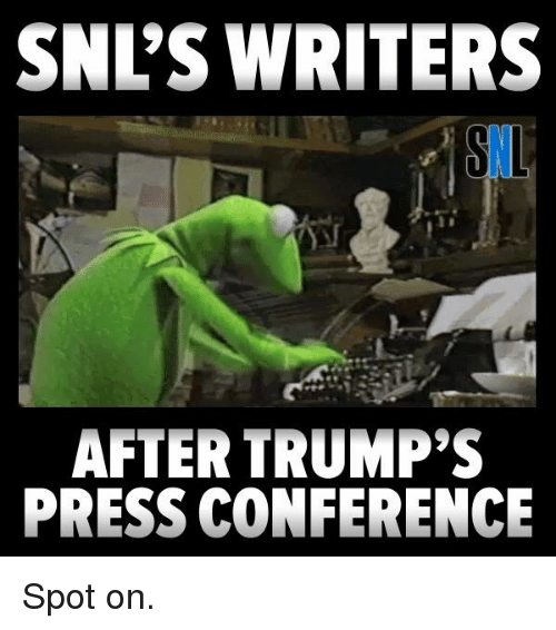 confer: SNL'S WRITERS  AFTER TRUMP'S  PRESS CONFERENCE Spot on.
