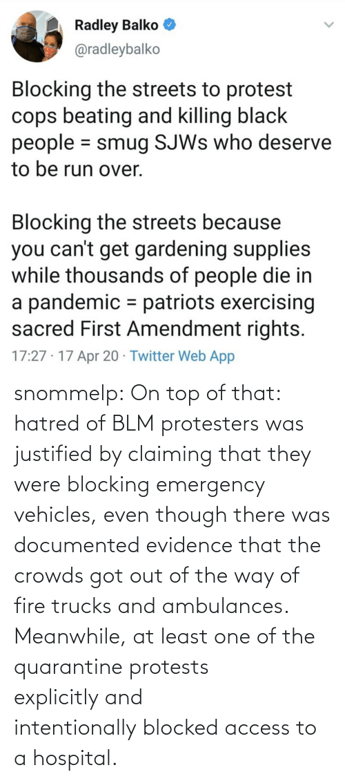Blocking: snommelp: On top of that: hatred of BLM protesters was justified by claiming that they were blocking emergency vehicles, even though there was documented evidence that the crowds got out of the way of fire trucks and ambulances. Meanwhile, at least one of the quarantine protests explicitlyand intentionallyblocked access to a hospital.