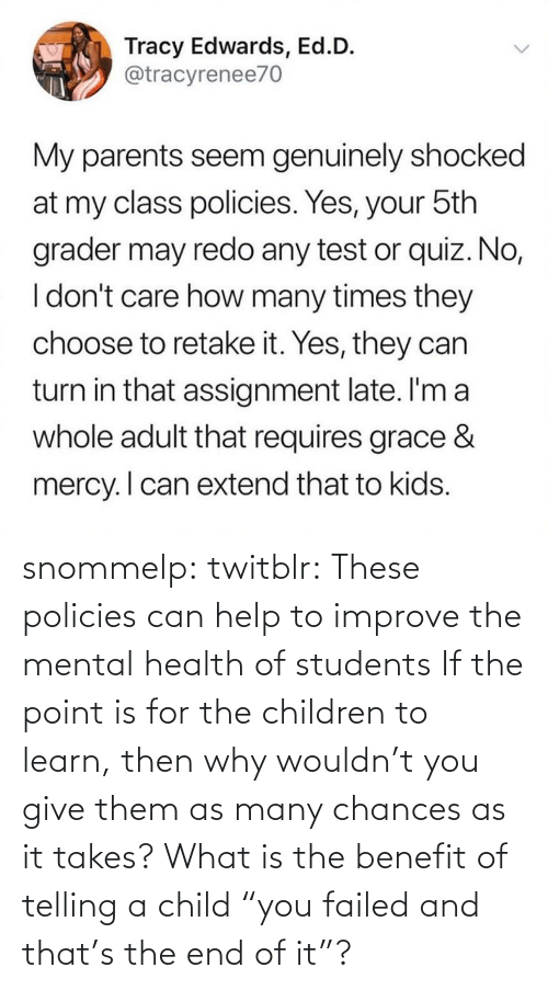 "the end: snommelp: twitblr: These policies can help to improve the mental health of students If the point is for the children to learn, then why wouldn't you give them as many chances as it takes? What is the benefit of telling a child ""you failed and that's the end of it""?"
