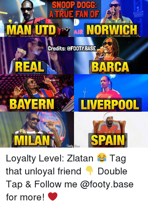 Snoop Dogge: SNOOP DOGG:  A TRUE FAN OF  MAN UTDAIR NORWICH  Credits: @FOOTYBASE  REAL  BARCA  BAYERN LIVERPOOL  MILAN  SPAIN Loyalty Level: Zlatan 😂 Tag that unloyal friend 👇 Double Tap & Follow me @footy.base for more! ❤️