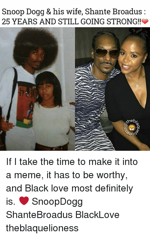 Snoop Dogge: Snoop Dogg & his wife, Shante Broadus:  25 YEARS AND STILL GOING STRONG!!  3 If I take the time to make it into a meme, it has to be worthy, and Black love most definitely is. ❤ SnoopDogg ShanteBroadus BlackLove theblaquelioness