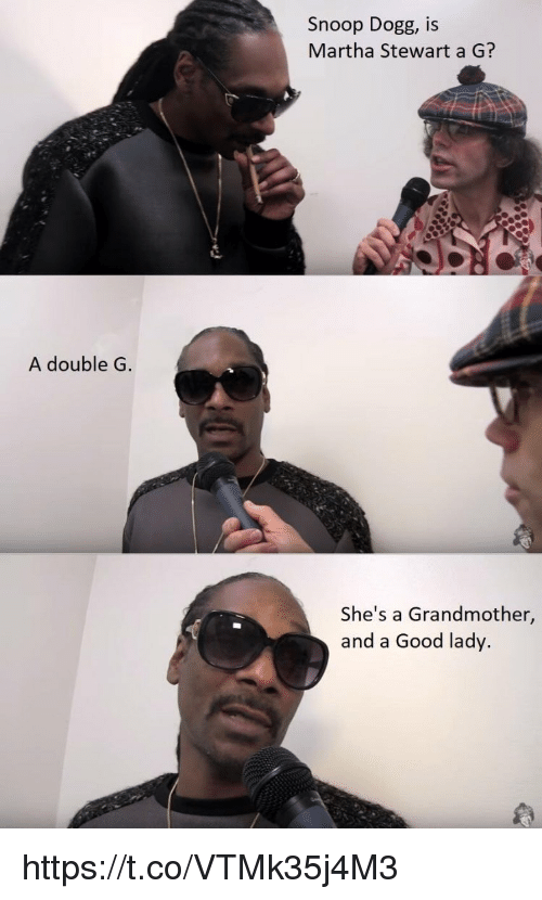 Snoop Dogge: Snoop Dogg, IS  Martha Stewart a G?  A double G  She's a Grandmother,  and a Good lady. https://t.co/VTMk35j4M3