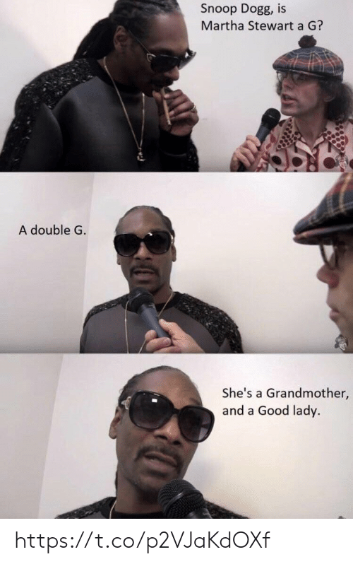 snoop dogg: Snoop Dogg, is  Martha Stewart a G?  A double G  She's a Grandmother,  and a Good lady. https://t.co/p2VJaKdOXf