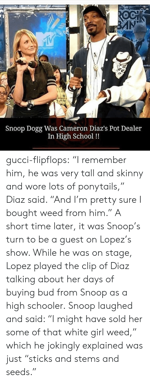 "Staging: Snoop Dogg Was Cameron Diaz's Pot Dealer  In High School !! gucci-flipflops:  ""I remember him, he was very tall and skinny and wore lots of ponytails,"" Diaz said. ""And I'm pretty sure I bought weed from him.""  A short time later, it was Snoop's turn to be a guest on Lopez's show. While he was on stage, Lopez played the clip of Diaz talking about her days of buying bud from Snoop as a high schooler.  Snoop laughed and said: ""I might have sold her some of that white girl weed,"" which he jokingly explained was just ""sticks and stems and seeds."""