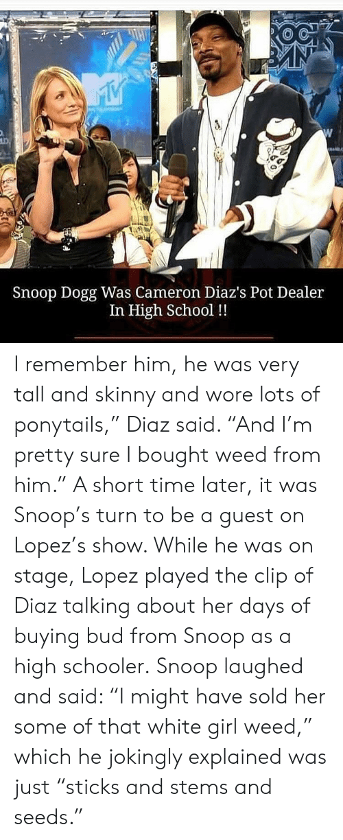 "Staging: Snoop Dogg Was Cameron Diaz's Pot Dealer  In High School !! I remember him, he was very tall and skinny and wore lots of ponytails,"" Diaz said. ""And I'm pretty sure I bought weed from him.""  A short time later, it was Snoop's turn to be a guest on Lopez's show. While he was on stage, Lopez played the clip of Diaz talking about her days of buying bud from Snoop as a high schooler.  Snoop laughed and said: ""I might have sold her some of that white girl weed,"" which he jokingly explained was just ""sticks and stems and seeds."""