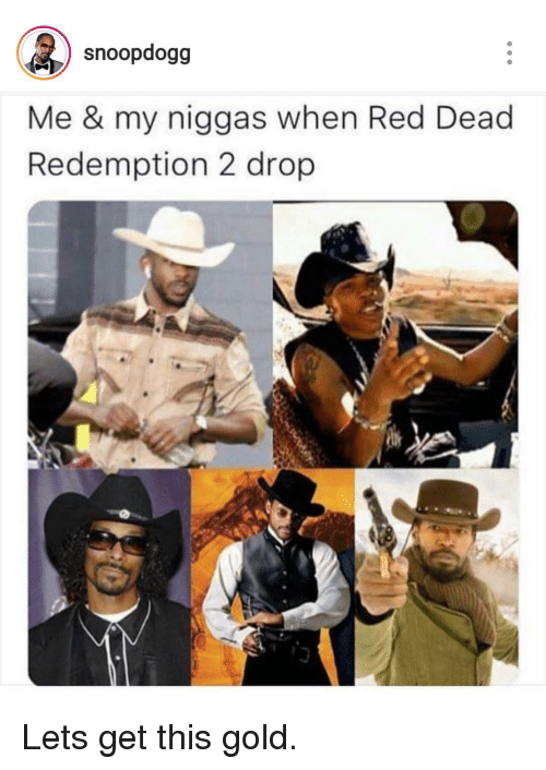 my niggas: snoopdogg  Me & my niggas when Red Dead  Redemption 2 drop Lets get this gold.