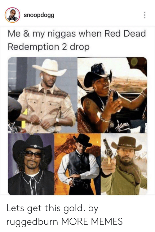 Redness: snoopdogg  Me & my niggas when Red Dead  Redemption 2 drop Lets get this gold. by ruggedburn MORE MEMES