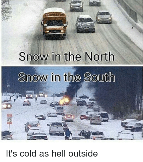 Snow In The North Snow In The South Its Cold As Hell Outside Meme