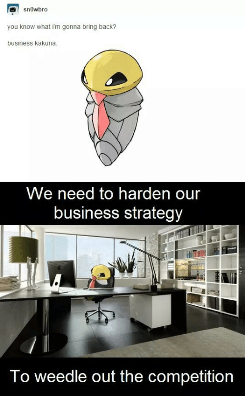 harden: snowbro  you know what i'm gonna bring back?  business kakuna.  We need to harden our  business strategy  To weedle out the competition