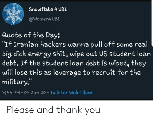 """Quote Of The Day: Snowflake 4 UBI  @Women4UBI  Quote of the Day:  """"If Iranian hackers wanna pull off some real  big dick energy shit, wipe out US student loan  debt. If the student loan debt is wiped, they  will lose this as leverage to recruit for the  military.""""  %3D  3:55 PM • 05 Jan 20 • Twitter Web Client Please and thank you"""