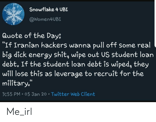 """Quote Of The Day: Snowflake 4 UBI  @Women4UBI  Quote of the Day:  """"If Iranian hackers wanna pull off some real  big dick energy shit, wipe out US student loan  debt. If the student loan debt is wiped, they  will lose this as leverage to recruit for the  military.""""  %3D  3:55 PM • 05 Jan 20 • Twitter Web Client Me_irl"""