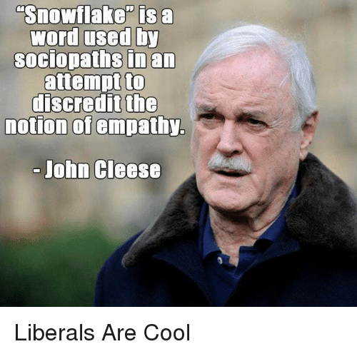 "Cool, Empathy, and Word: Snowflake"" is a  word used by  soCIopaths inan  attempt to  discredit the  notion of empathy.  John Cleese Liberals Are Cool"
