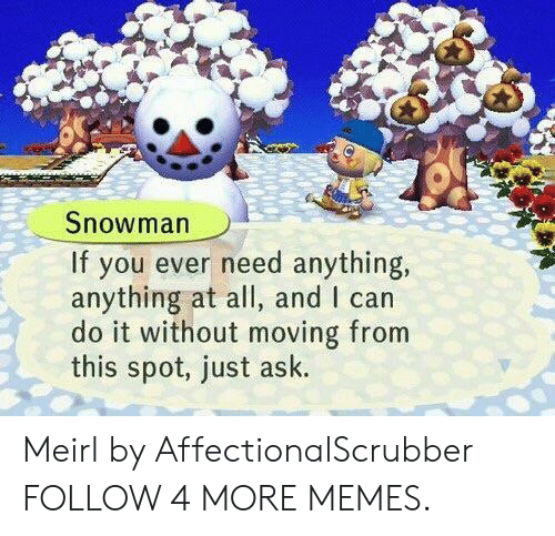 Dank, Memes, and Reddit: Snowman  If you ever need anything,  anything at all, and I can  do it without moving from  this spot, just ask. Meirl by AffectionalScrubber FOLLOW 4 MORE MEMES.