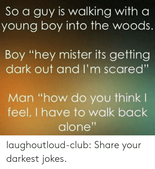 "hey mister: So a guy is walking with a  young boy into the woods.  Boy ""hey mister its getting  dark out and I'm scared'""  Man ""how do you think l  feel, I have to walk back  alone laughoutloud-club:  Share your darkest jokes."
